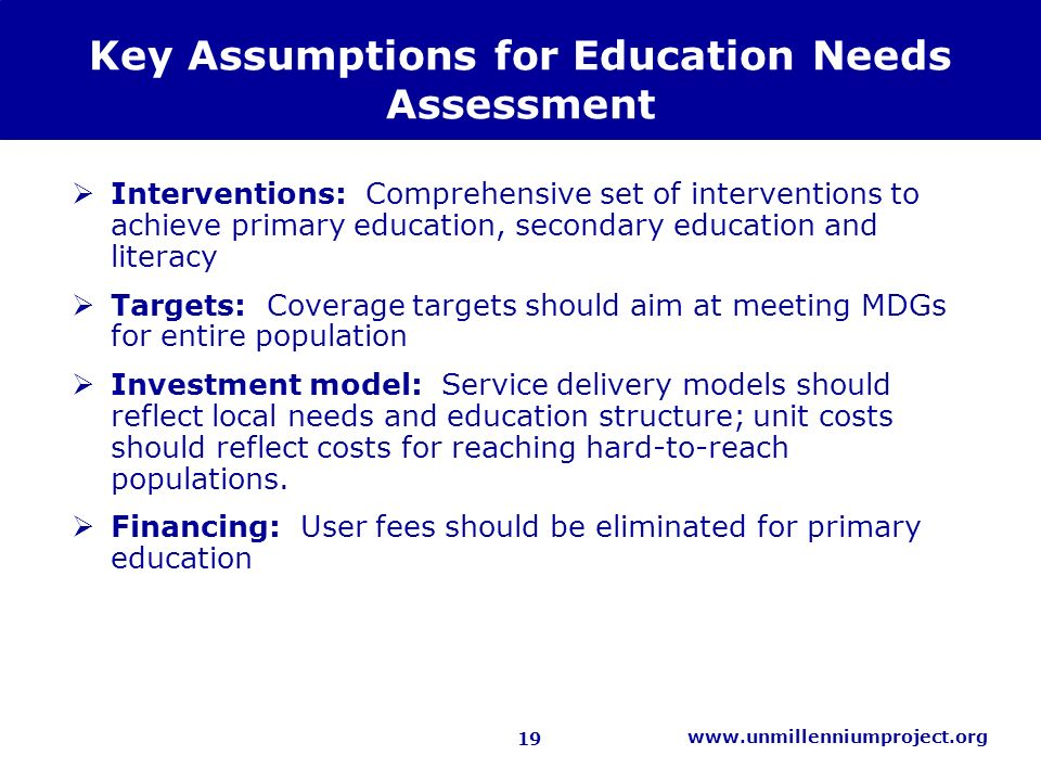 19 www.unmillenniumproject.org Key Assumptions for Education Needs Assessment Interventions: Comprehensive set of interventions to achieve primary education, secondary education and literacy Targets: Coverage targets should aim at meeting MDGs for entire population Investment model: Service delivery models should reflect local needs and education structure; unit costs should reflect costs for reaching hard-to-reach populations.