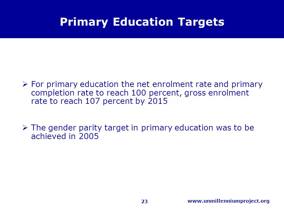 23 www.unmillenniumproject.org Primary Education Targets For primary education the net enrolment rate and primary completion rate to reach 100 percent, gross enrolment rate to reach 107 percent by 2015 The gender parity target in primary education was to be achieved in 2005
