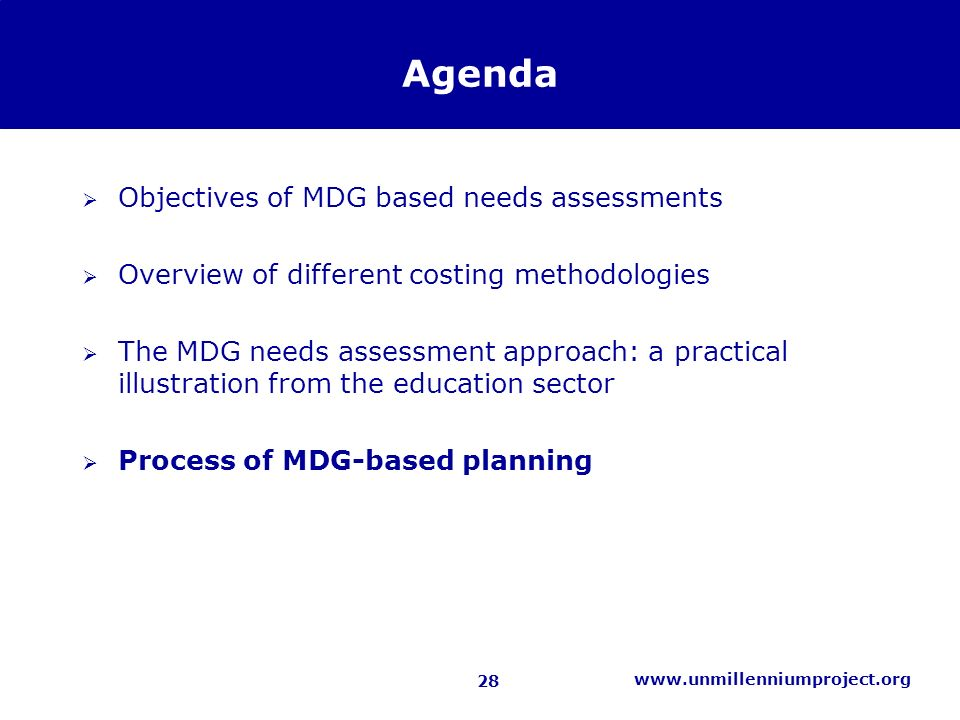 28 www.unmillenniumproject.org Agenda Objectives of MDG based needs assessments Overview of different costing methodologies The MDG needs assessment approach: a practical illustration from the education sector Process of MDG-based planning