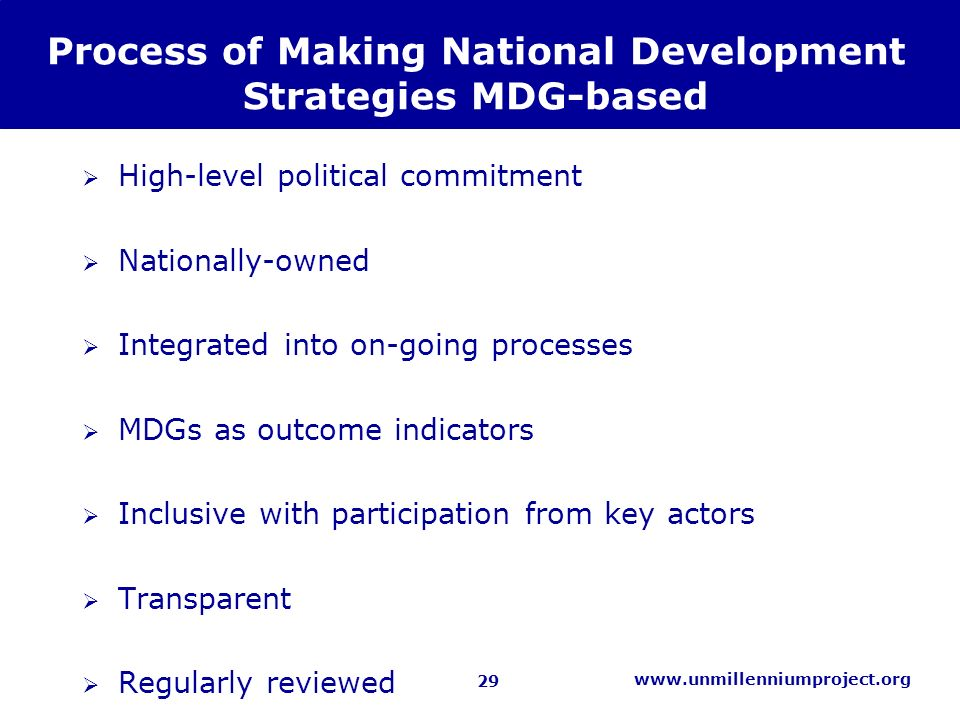 29 www.unmillenniumproject.org Process of Making National Development Strategies MDG-based High-level political commitment Nationally-owned Integrated into on-going processes MDGs as outcome indicators Inclusive with participation from key actors Transparent Regularly reviewed