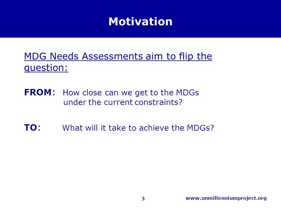 3 www.unmillenniumproject.org Motivation MDG Needs Assessments aim to flip the question: FROM : How close can we get to the MDGs under the current constraints.
