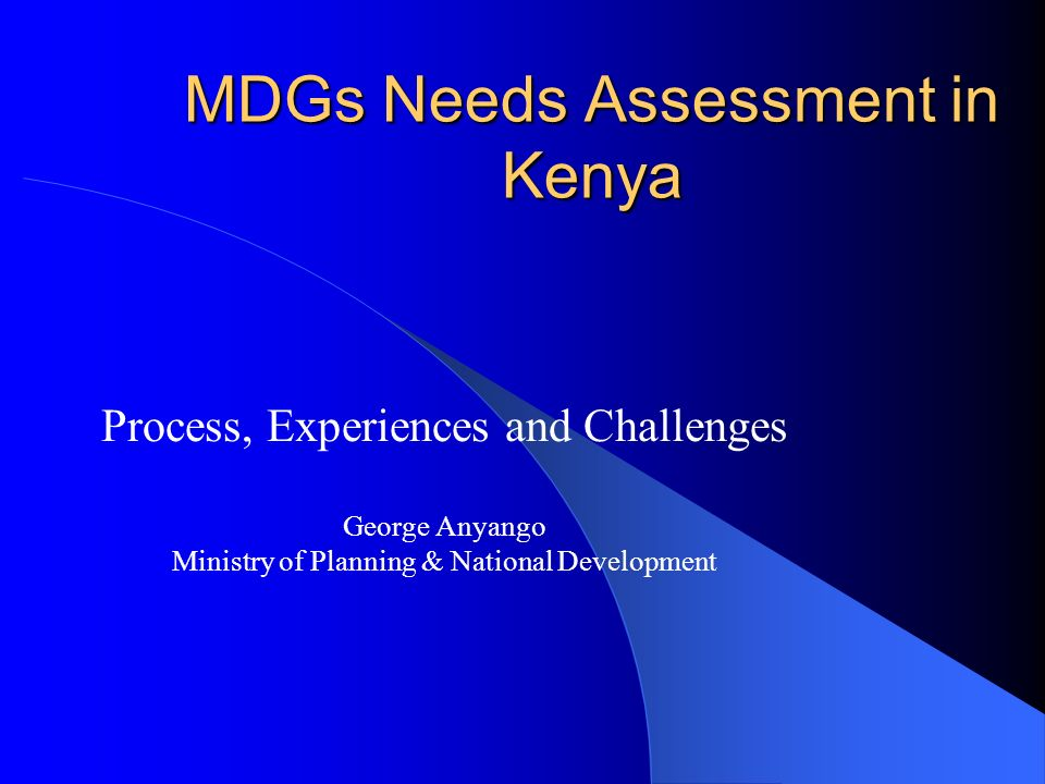MDGs Needs Assessment in Kenya Process, Experiences and Challenges George Anyango Ministry of Planning & National Development