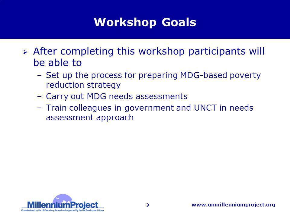 2   Workshop Goals After completing this workshop participants will be able to –Set up the process for preparing MDG-based poverty reduction strategy –Carry out MDG needs assessments –Train colleagues in government and UNCT in needs assessment approach