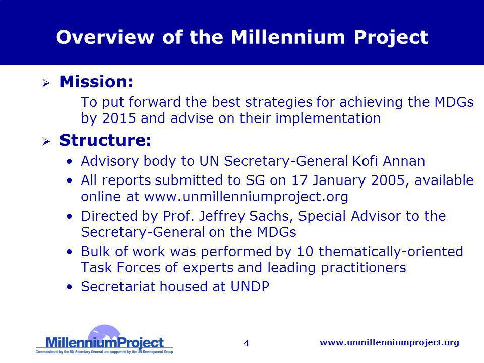4 www.unmillenniumproject.org Overview of the Millennium Project Mission: –To put forward the best strategies for achieving the MDGs by 2015 and advis