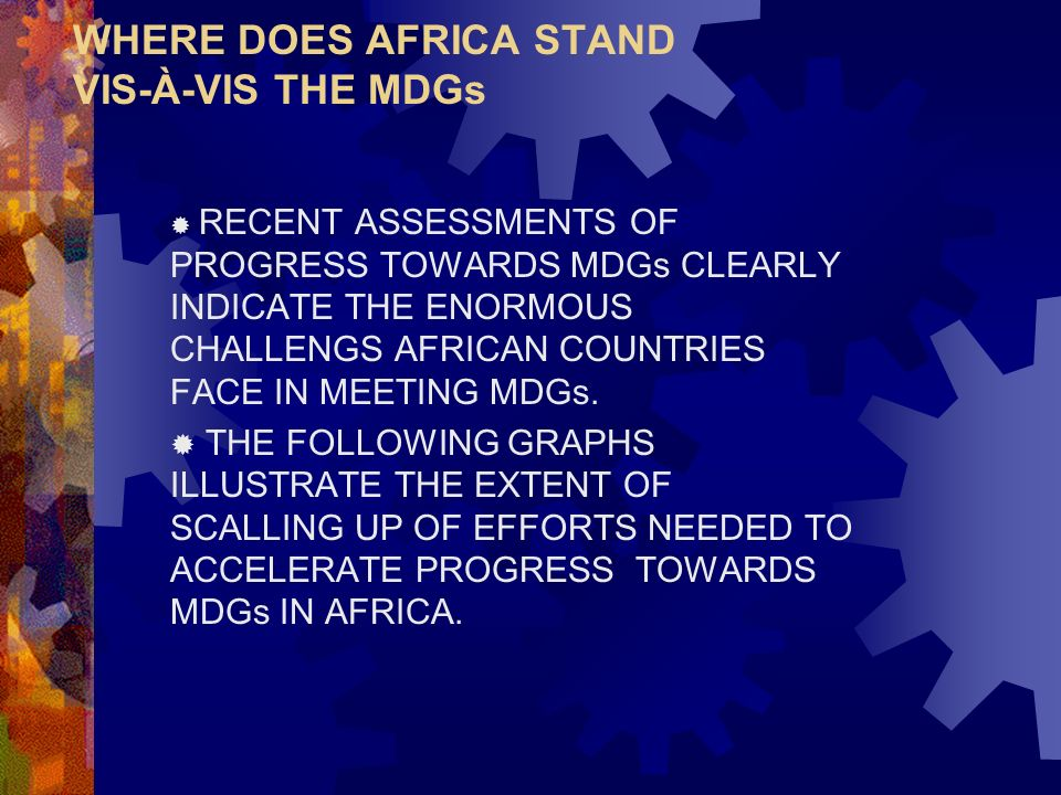WHERE DOES AFRICA STAND VIS-À-VIS THE MDGs RECENT ASSESSMENTS OF PROGRESS TOWARDS MDGs CLEARLY INDICATE THE ENORMOUS CHALLENGS AFRICAN COUNTRIES FACE IN MEETING MDGs.