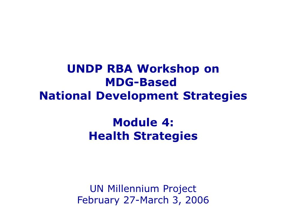 UNDP RBA Workshop on MDG-Based National Development Strategies Module 4: Health Strategies UN Millennium Project February 27-March 3, 2006