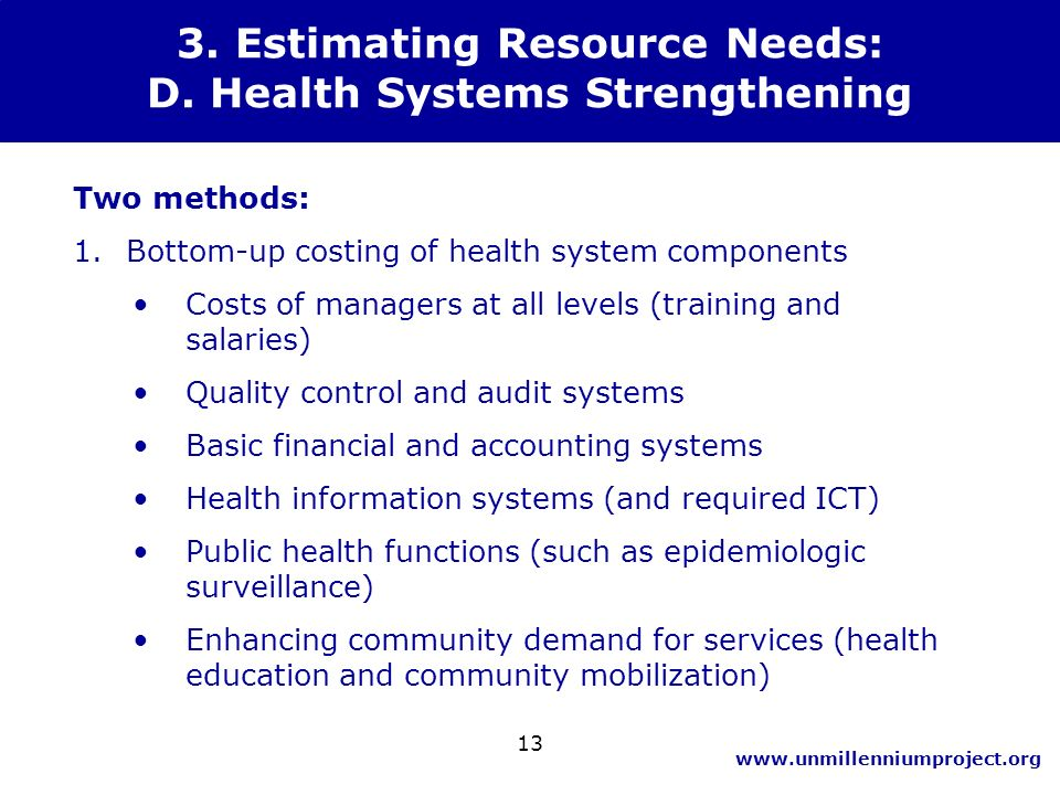 www.unmillenniumproject.org 13 3. Estimating Resource Needs: D. Health Systems Strengthening Two methods: 1.Bottom-up costing of health system compone