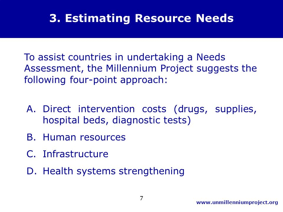 www.unmillenniumproject.org 7 3. Estimating Resource Needs To assist countries in undertaking a Needs Assessment, the Millennium Project suggests the