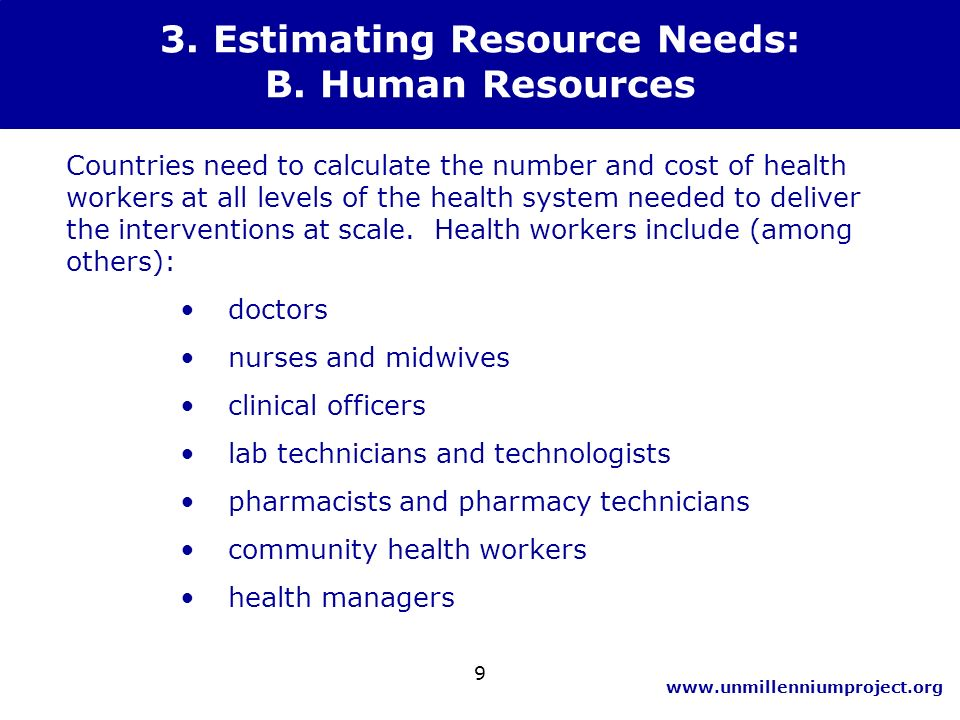 www.unmillenniumproject.org 9 3. Estimating Resource Needs: B. Human Resources Countries need to calculate the number and cost of health workers at al