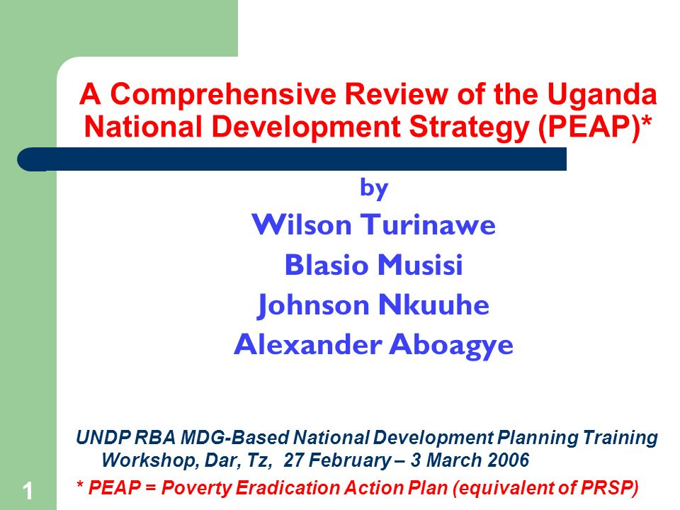 1 A Comprehensive Review of the Uganda National Development Strategy (PEAP)* by Wilson Turinawe Blasio Musisi Johnson Nkuuhe Alexander Aboagye UNDP RBA MDG-Based National Development Planning Training Workshop, Dar, Tz, 27 February – 3 March 2006 * PEAP = Poverty Eradication Action Plan (equivalent of PRSP)