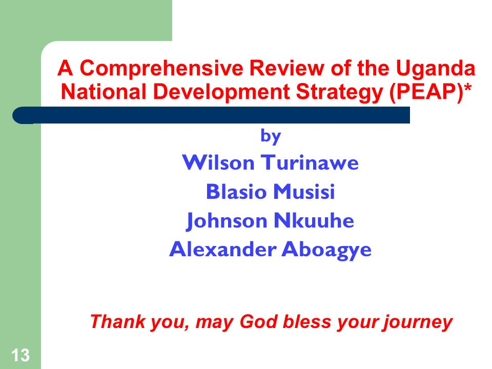 13 A Comprehensive Review of the Uganda National Development Strategy (PEAP)* by Wilson Turinawe Blasio Musisi Johnson Nkuuhe Alexander Aboagye Thank you, may God bless your journey