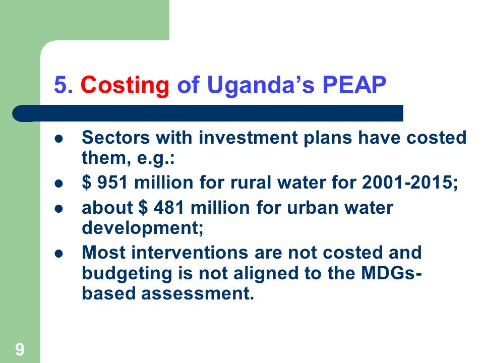 9 5. Costing of Ugandas PEAP Sectors with investment plans have costed them, e.g.: $ 951 million for rural water for 2001-2015; about $ 481 million fo