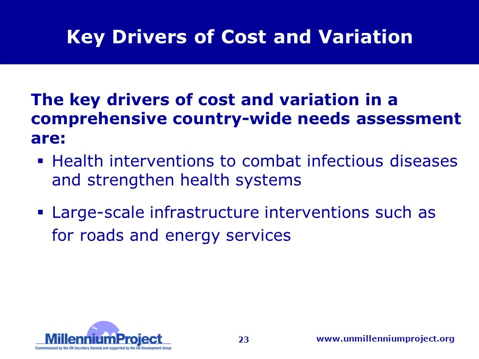 23   Key Drivers of Cost and Variation The key drivers of cost and variation in a comprehensive country-wide needs assessment are: Health interventions to combat infectious diseases and strengthen health systems Large-scale infrastructure interventions such as for roads and energy services