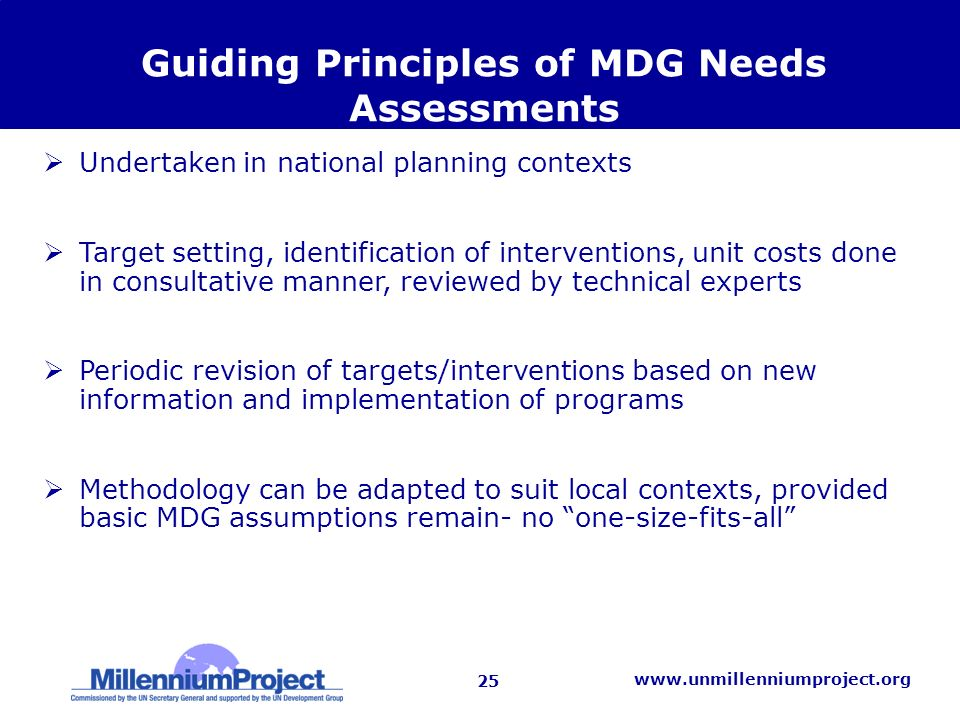 25   Guiding Principles of MDG Needs Assessments Undertaken in national planning contexts Target setting, identification of interventions, unit costs done in consultative manner, reviewed by technical experts Periodic revision of targets/interventions based on new information and implementation of programs Methodology can be adapted to suit local contexts, provided basic MDG assumptions remain- no one-size-fits-all
