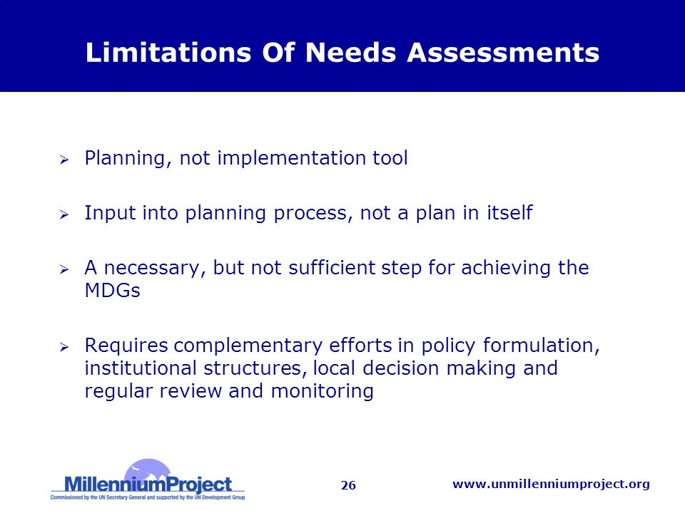 26   Limitations Of Needs Assessments Planning, not implementation tool Input into planning process, not a plan in itself A necessary, but not sufficient step for achieving the MDGs Requires complementary efforts in policy formulation, institutional structures, local decision making and regular review and monitoring