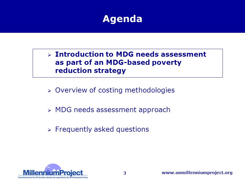 3   Agenda Introduction to MDG needs assessment as part of an MDG-based poverty reduction strategy Overview of costing methodologies MDG needs assessment approach Frequently asked questions