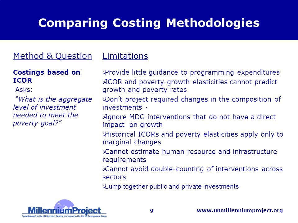 10 www.unmillenniumproject.org Comparing Costing Methodologies Costings based on aggregate input- outcome elasticities Asks: What is the aggregate level of investment required to meet individual Goals.