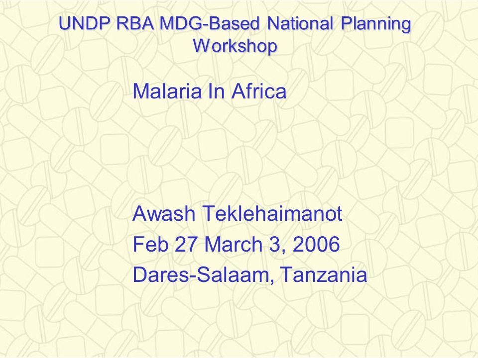 UNDP RBA MDG-Based National Planning Workshop Malaria In Africa Awash Teklehaimanot Feb 27 March 3, 2006 Dares-Salaam, Tanzania