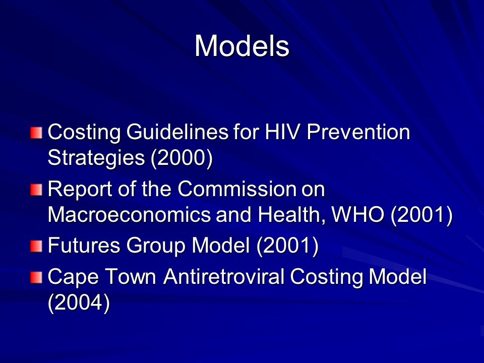 Models Costing Guidelines for HIV Prevention Strategies (2000) Report of the Commission on Macroeconomics and Health, WHO (2001) Futures Group Model (2001) Cape Town Antiretroviral Costing Model (2004)