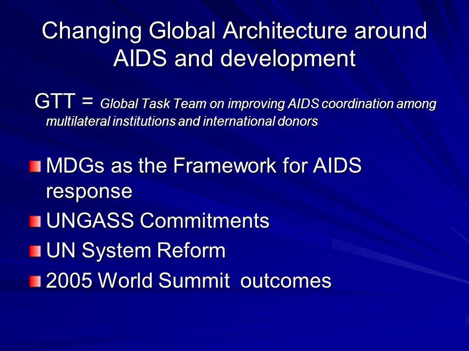 Changing Global Architecture around AIDS and development GTT = Global Task Team on improving AIDS coordination among multilateral institutions and international donors GTT = Global Task Team on improving AIDS coordination among multilateral institutions and international donors MDGs as the Framework for AIDS response UNGASS Commitments UN System Reform 2005 World Summit outcomes