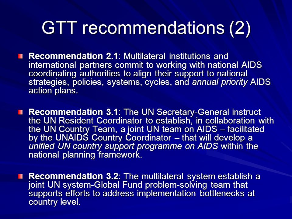 GTT recommendations (2) Recommendation 2.1: Multilateral institutions and international partners commit to working with national AIDS coordinating authorities to align their support to national strategies, policies, systems, cycles, and annual priority AIDS action plans.