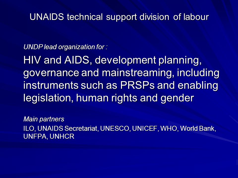 UNAIDS technical support division of labour UNDP lead organization for : HIV and AIDS, development planning, governance and mainstreaming, including instruments such as PRSPs and enabling legislation, human rights and gender Main partners ILO, UNAIDS Secretariat, UNESCO, UNICEF, WHO, World Bank, UNFPA, UNHCR