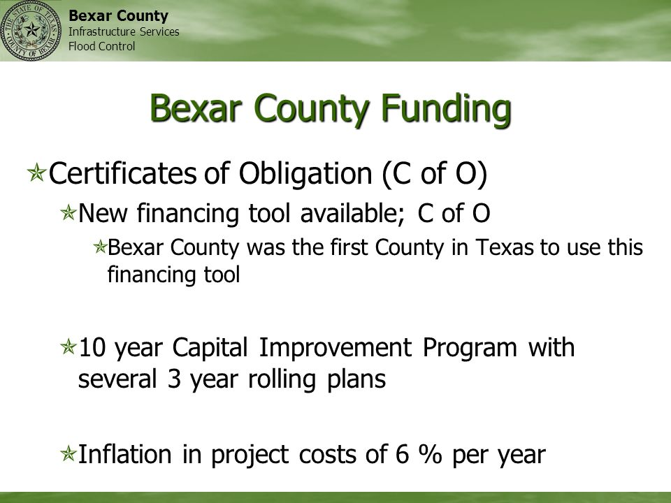 Bexar County Infrastructure Services Flood Control Bexar County Funding Certificates of Obligation (C of O) Certificates of Obligation (C of O) New financing tool available; C of O New financing tool available; C of O Bexar County was the first County in Texas to use this financing tool Bexar County was the first County in Texas to use this financing tool 10 year Capital Improvement Program with several 3 year rolling plans 10 year Capital Improvement Program with several 3 year rolling plans Inflation in project costs of 6 % per year Inflation in project costs of 6 % per year