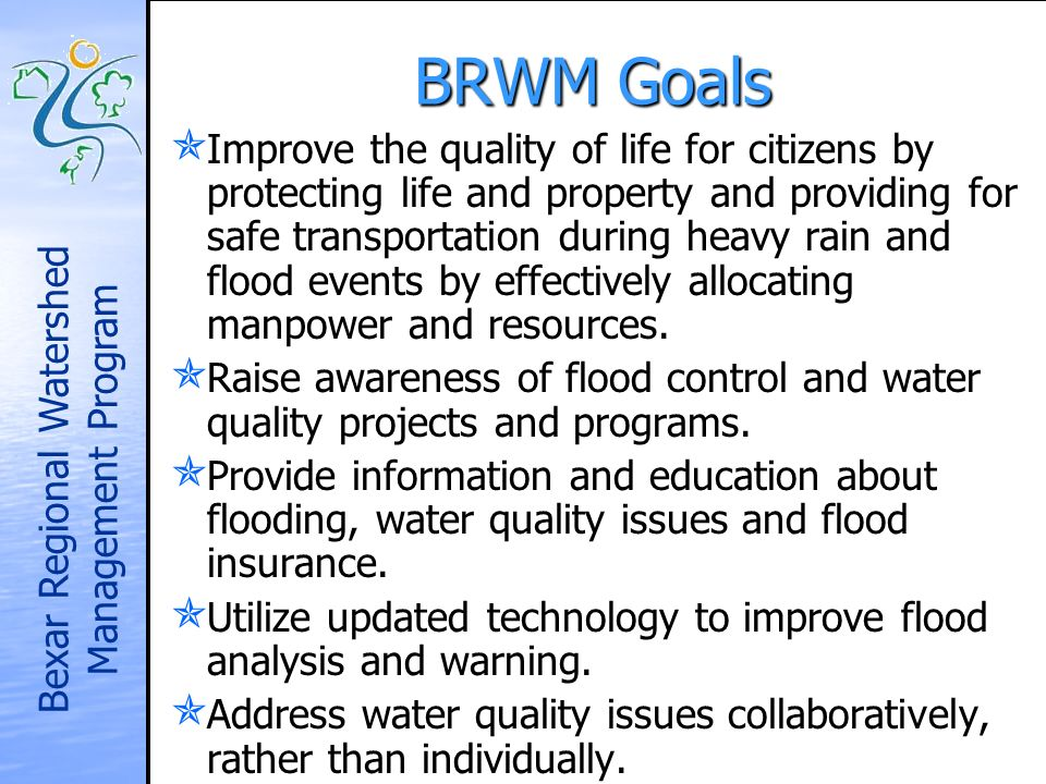 Bexar Regional Watershed Management Program BRWM Goals Improve the quality of life for citizens by protecting life and property and providing for safe transportation during heavy rain and flood events by effectively allocating manpower and resources.
