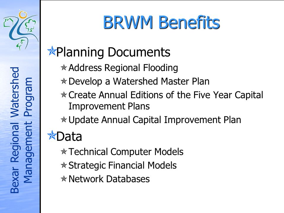 Bexar Regional Watershed Management Program BRWM Benefits Planning Documents Planning Documents Address Regional Flooding Address Regional Flooding Develop a Watershed Master Plan Develop a Watershed Master Plan Create Annual Editions of the Five Year Capital Improvement Plans Create Annual Editions of the Five Year Capital Improvement Plans Update Annual Capital Improvement Plan Update Annual Capital Improvement Plan Data Data Technical Computer Models Technical Computer Models Strategic Financial Models Strategic Financial Models Network Databases Network Databases