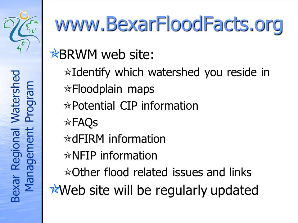 Bexar Regional Watershed Management Program   BRWM web site: BRWM web site: Identify which watershed you reside in Identify which watershed you reside in Floodplain maps Floodplain maps Potential CIP information Potential CIP information FAQs FAQs dFIRM information dFIRM information NFIP information NFIP information Other flood related issues and links Other flood related issues and links Web site will be regularly updated Web site will be regularly updated