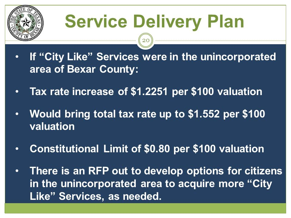 If City Like Services were in the unincorporated area of Bexar County: Tax rate increase of $1.2251 per $100 valuation Would bring total tax rate up to $1.552 per $100 valuation Constitutional Limit of $0.80 per $100 valuation There is an RFP out to develop options for citizens in the unincorporated area to acquire more City Like Services, as needed.