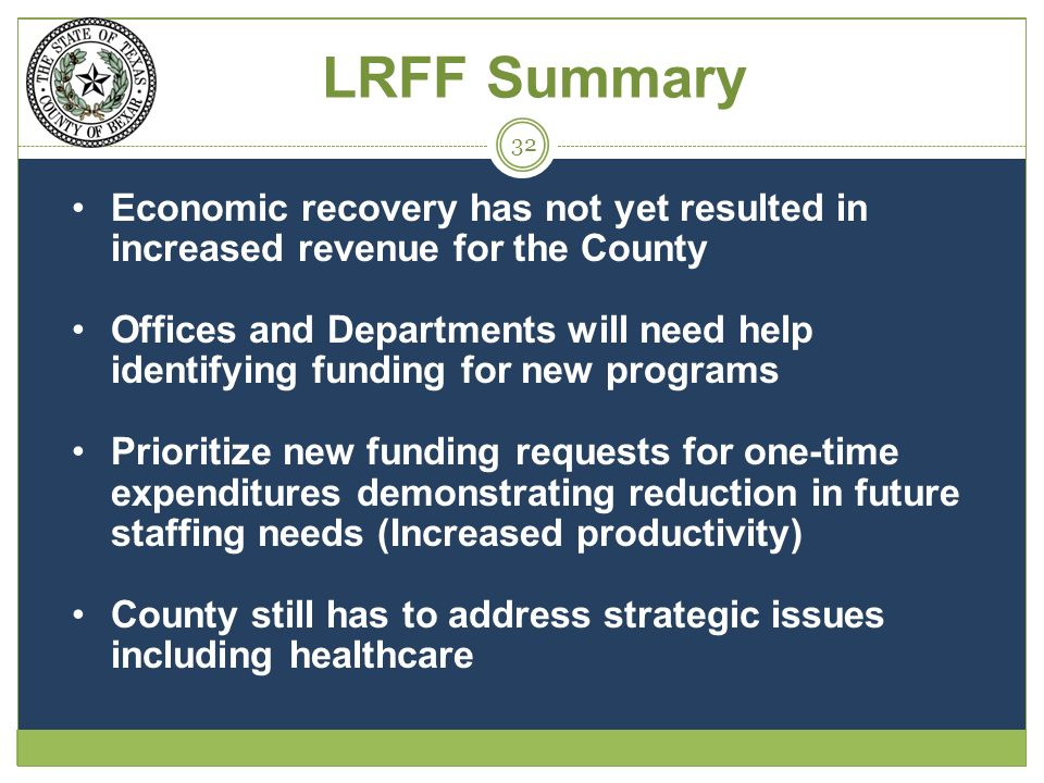 Economic recovery has not yet resulted in increased revenue for the County Offices and Departments will need help identifying funding for new programs Prioritize new funding requests for one-time expenditures demonstrating reduction in future staffing needs (Increased productivity) County still has to address strategic issues including healthcare 32