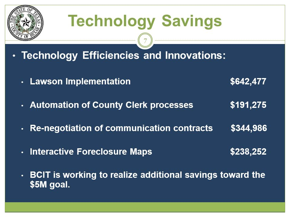 Technology Savings Technology Efficiencies and Innovations: Lawson Implementation $642,477 Automation of County Clerk processes $191,275 Re-negotiation of communication contracts $344,986 Interactive Foreclosure Maps $238,252 BCIT is working to realize additional savings toward the $5M goal.