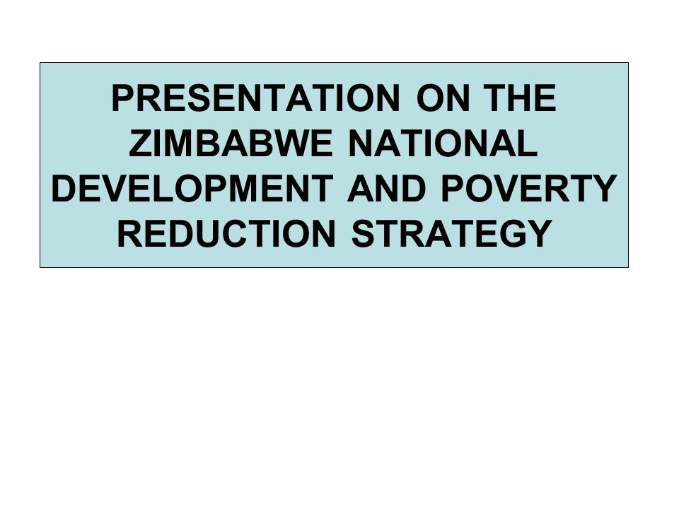 PRESENTATION ON THE ZIMBABWE NATIONAL DEVELOPMENT AND POVERTY REDUCTION STRATEGY