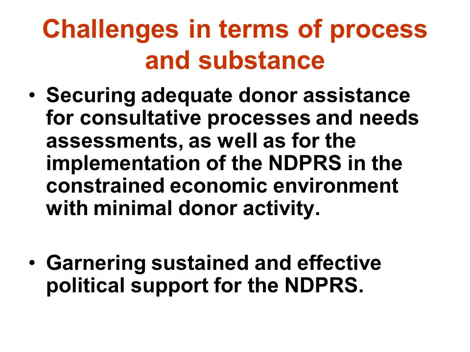 Challenges in terms of process and substance Securing adequate donor assistance for consultative processes and needs assessments, as well as for the implementation of the NDPRS in the constrained economic environment with minimal donor activity.