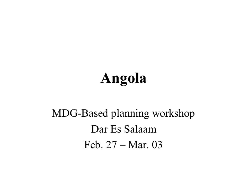 Angola MDG-Based planning workshop Dar Es Salaam Feb. 27 – Mar. 03