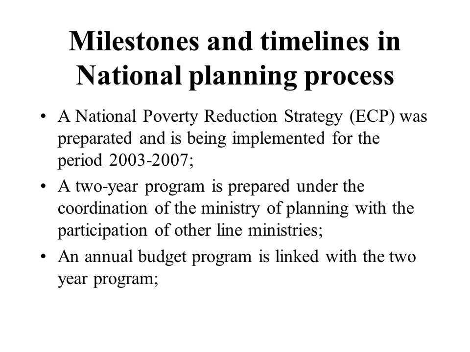 Milestones and timelines in National planning process A National Poverty Reduction Strategy (ECP) was preparated and is being implemented for the period ; A two-year program is prepared under the coordination of the ministry of planning with the participation of other line ministries; An annual budget program is linked with the two year program;