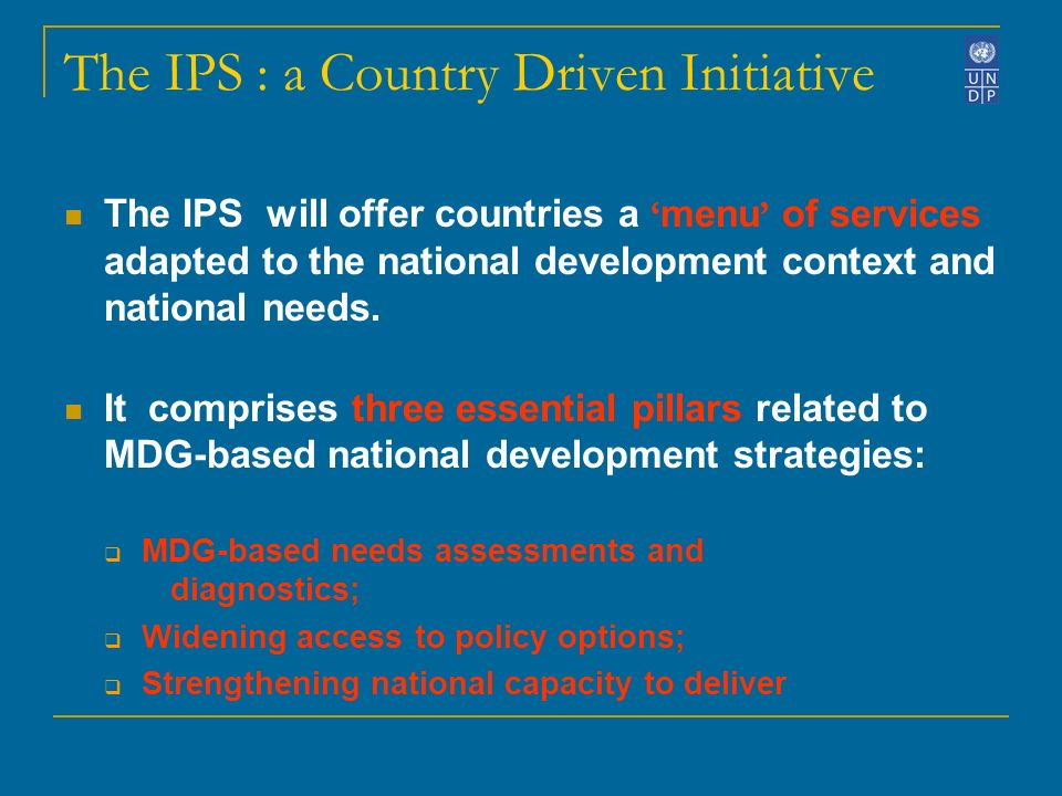 The IPS : a Country Driven Initiative The IPS will offer countries a menu of services adapted to the national development context and national needs.