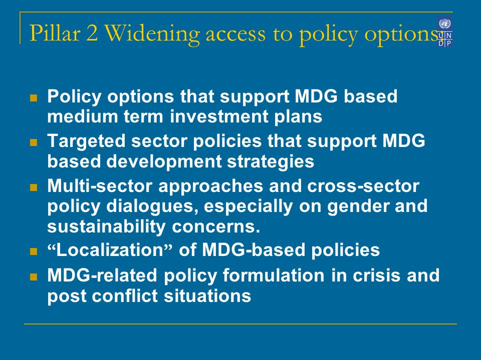Pillar 2 Widening access to policy options: Policy options that support MDG based medium term investment plans Targeted sector policies that support MDG based development strategies Multi-sector approaches and cross-sector policy dialogues, especially on gender and sustainability concerns.