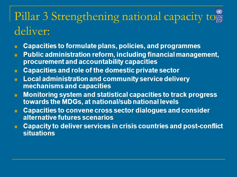 Pillar 3 Strengthening national capacity to deliver: Capacities to formulate plans, policies, and programmes Public administration reform, including financial management, procurement and accountability capacities Capacities and role of the domestic private sector Local administration and community service delivery mechanisms and capacities Monitoring system and statistical capacities to track progress towards the MDGs, at national/sub national levels Capacities to convene cross sector dialogues and consider alternative futures scenarios Capacity to deliver services in crisis countries and post-conflict situations