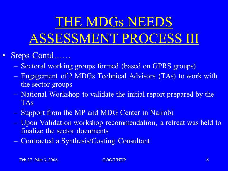 Feb 27 - Mar 3, 2006GOG/UNDP6 THE MDGs NEEDS ASSESSMENT PROCESS III Steps Contd…… –Sectoral working groups formed (based on GPRS groups) –Engagement of 2 MDGs Technical Advisors (TAs) to work with the sector groups –National Workshop to validate the initial report prepared by the TAs –Support from the MP and MDG Center in Nairobi –Upon Validation workshop recommendation, a retreat was held to finalize the sector documents –Contracted a Synthesis/Costing Consultant