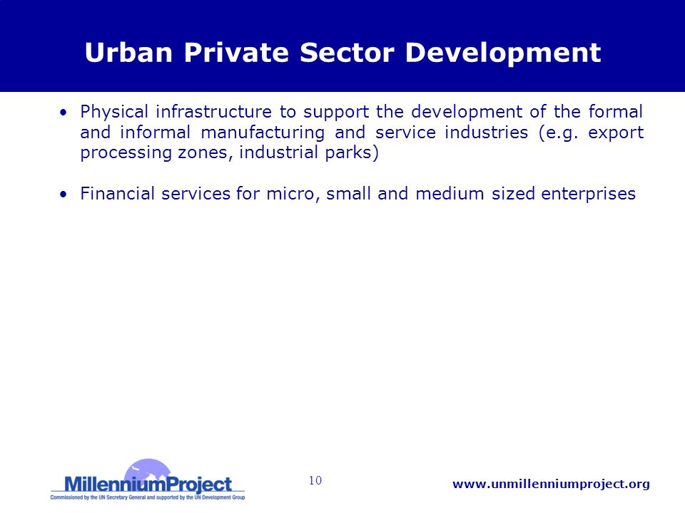 10 www.unmillenniumproject.org Urban Private Sector Development Physical infrastructure to support the development of the formal and informal manufacturing and service industries (e.g.