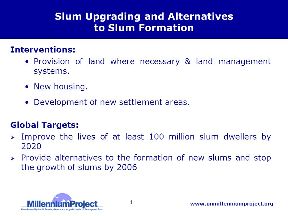 4 www.unmillenniumproject.org Slum Upgrading and Alternatives to Slum Formation Interventions: Provision of land where necessary & land management systems.