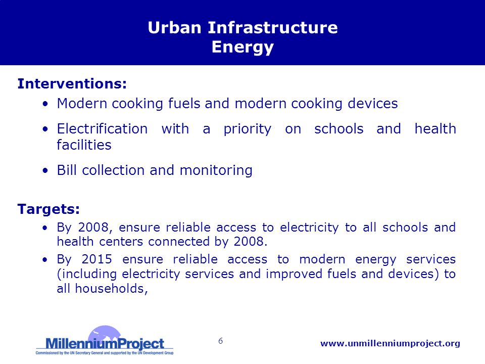 6 www.unmillenniumproject.org Urban Infrastructure Energy Interventions: Modern cooking fuels and modern cooking devices Electrification with a priority on schools and health facilities Bill collection and monitoring Targets: By 2008, ensure reliable access to electricity to all schools and health centers connected by 2008.