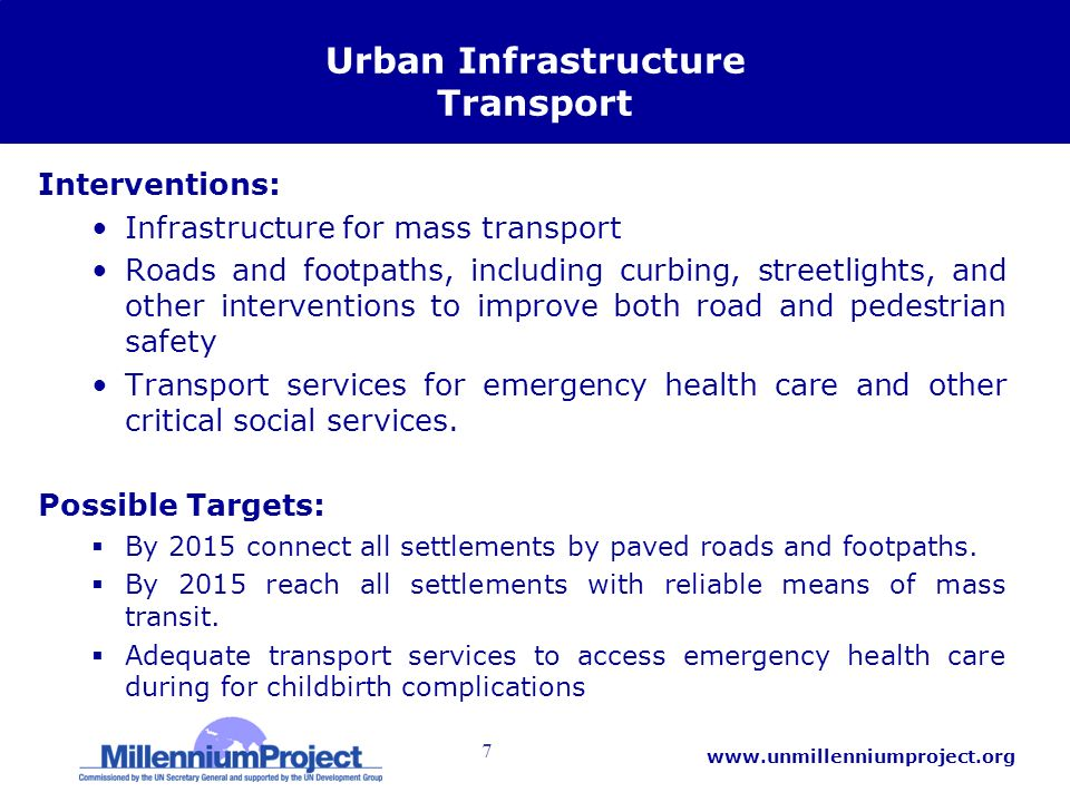 7 www.unmillenniumproject.org Urban Infrastructure Transport Interventions: Infrastructure for mass transport Roads and footpaths, including curbing, streetlights, and other interventions to improve both road and pedestrian safety Transport services for emergency health care and other critical social services.