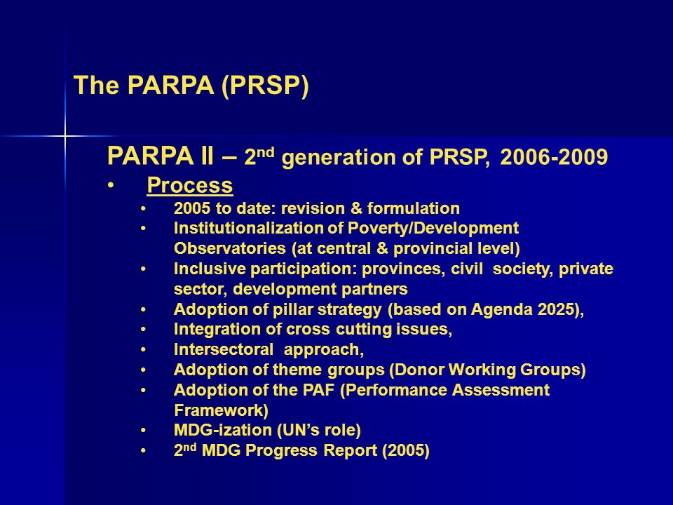 The PARPA (PRSP) PARPA II – 2 nd generation of PRSP, 2006-2009 Process 2005 to date: revision & formulation Institutionalization of Poverty/Development Observatories (at central & provincial level) Inclusive participation: provinces, civil society, private sector, development partners Adoption of pillar strategy (based on Agenda 2025), Integration of cross cutting issues, Intersectoral approach, Adoption of theme groups (Donor Working Groups) Adoption of the PAF (Performance Assessment Framework) MDG-ization (UNs role) 2 nd MDG Progress Report (2005)
