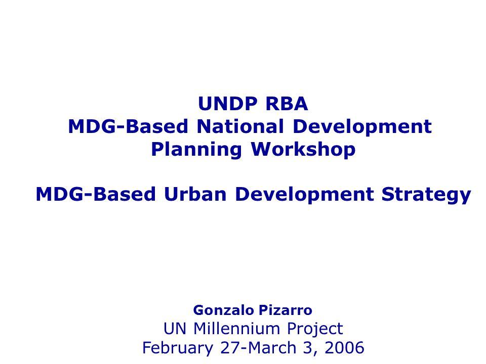 UNDP RBA MDG-Based National Development Planning Workshop MDG-Based Urban Development Strategy Gonzalo Pizarro UN Millennium Project February 27-March 3, 2006