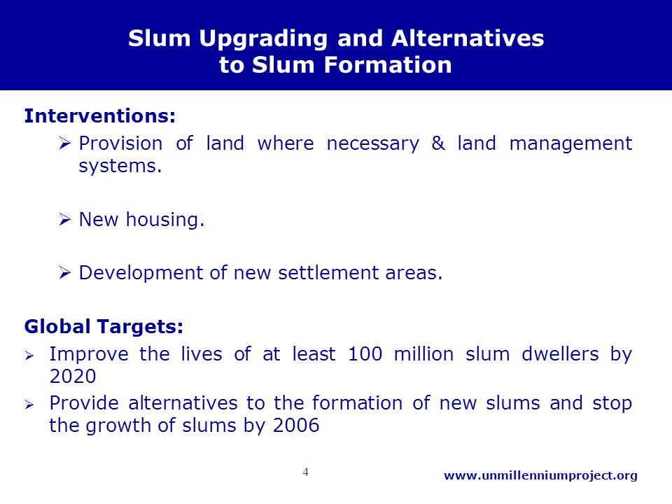 4 www.unmillenniumproject.org Slum Upgrading and Alternatives to Slum Formation Interventions: Provision of land where necessary & land management sys