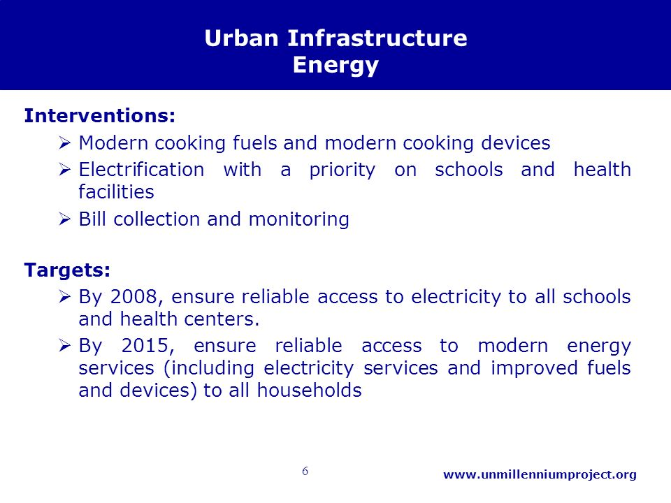 6   Urban Infrastructure Energy Interventions: Modern cooking fuels and modern cooking devices Electrification with a priority on schools and health facilities Bill collection and monitoring Targets: By 2008, ensure reliable access to electricity to all schools and health centers.
