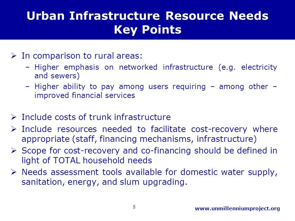 8 www.unmillenniumproject.org Urban Infrastructure Resource Needs Key Points In comparison to rural areas: –Higher emphasis on networked infrastructur